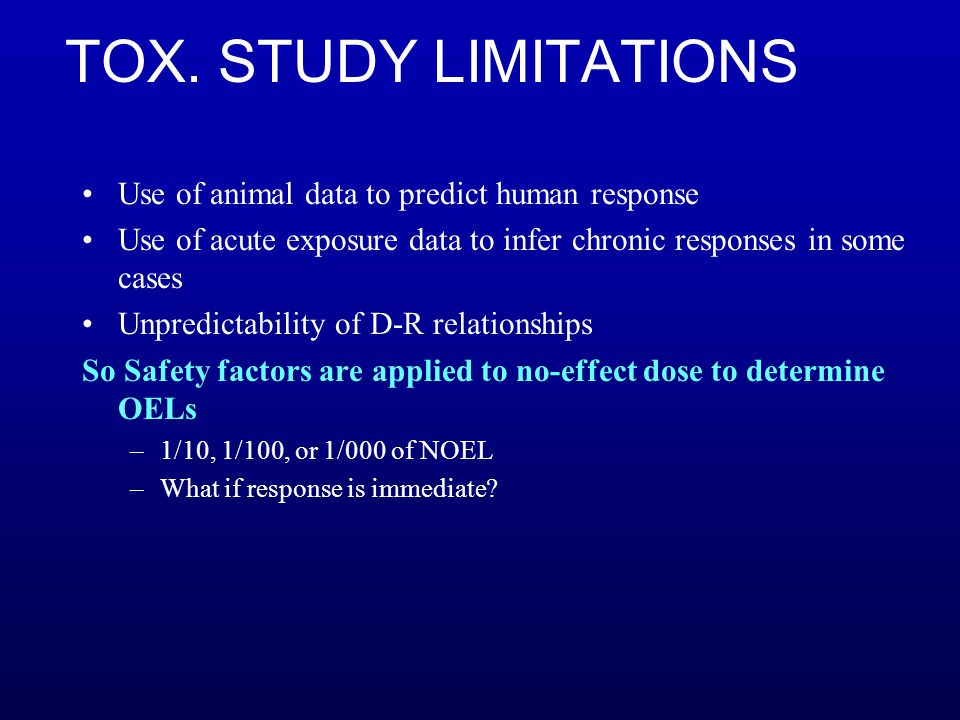 TOX. STUDY LIMITATIONS Use of animal data to predict human response Use of acute exposure data to infer chronic responses in some cases Unpredictabili