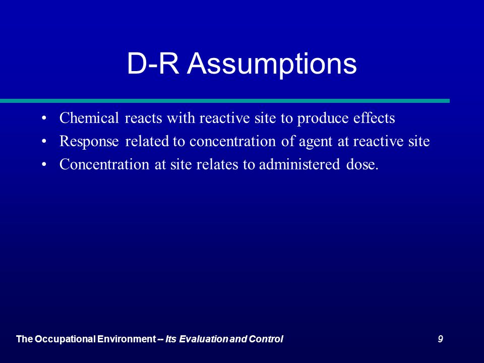 9The Occupational Environment -- Its Evaluation and Control D-R Assumptions Chemical reacts with reactive site to produce effects Response related to concentration of agent at reactive site Concentration at site relates to administered dose.