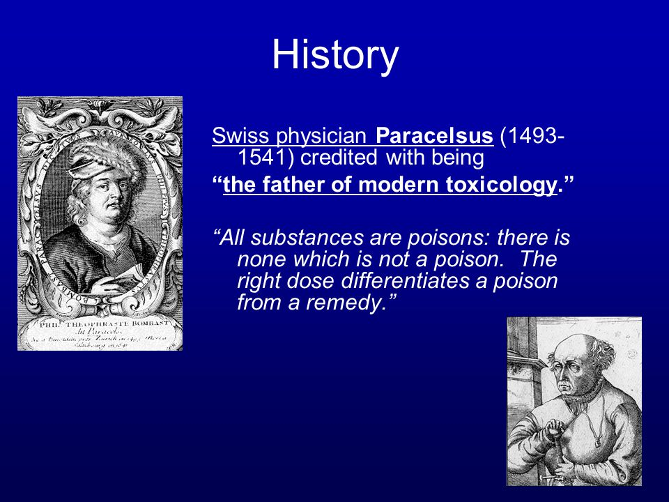 Swiss physician Paracelsus (1493- 1541) credited with being the father of modern toxicology. All substances are poisons: there is none which is not a poison.