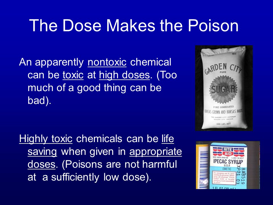 The Dose Makes the Poison An apparently nontoxic chemical can be toxic at high doses. (Too much of a good thing can be bad). Highly toxic chemicals ca