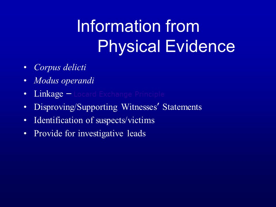 Information from Physical Evidence Corpus delicti Modus operandi Linkage – Locard Exchange Principle Disproving/Supporting Witnesses ' Statements Iden