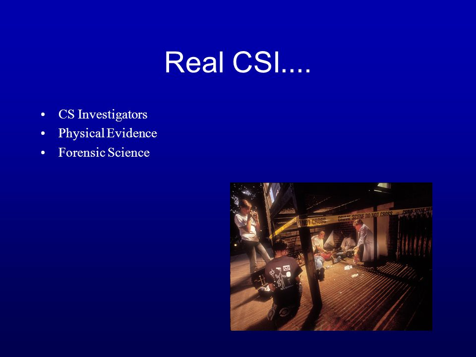 Real CSI …. CS Investigators Physical Evidence Forensic Science