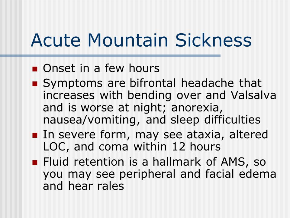 Acute Mountain Sickness Onset in a few hours Symptoms are bifrontal headache that increases with bending over and Valsalva and is worse at night; anor