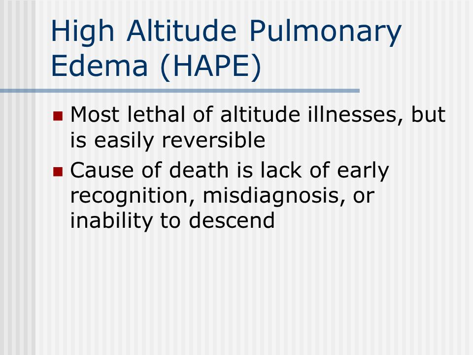 High Altitude Pulmonary Edema (HAPE) Most lethal of altitude illnesses, but is easily reversible Cause of death is lack of early recognition, misdiagn