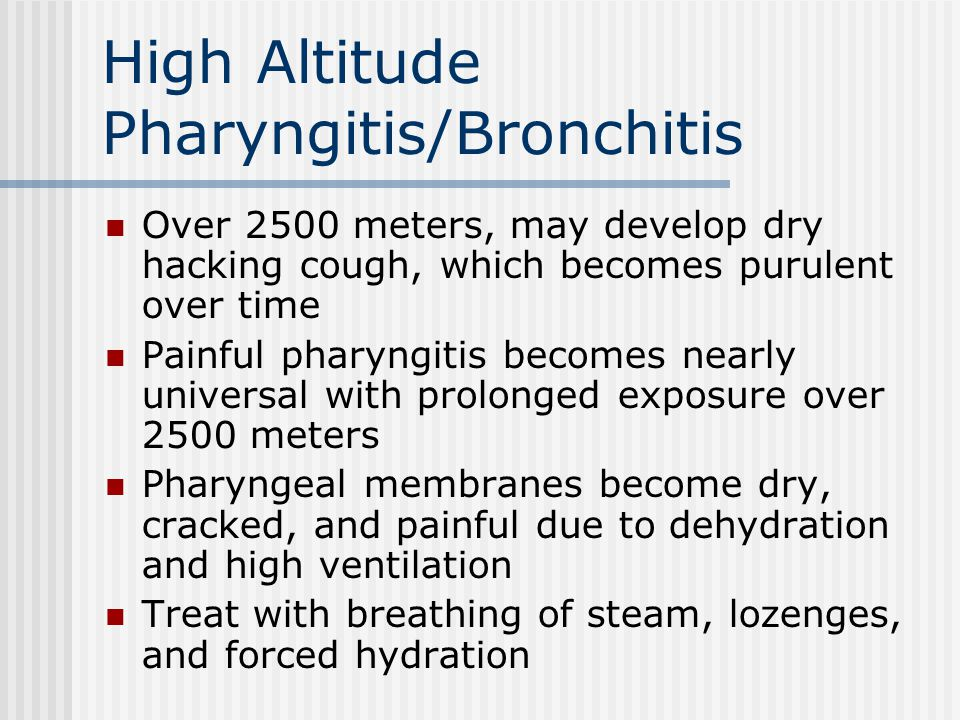 High Altitude Pharyngitis/Bronchitis Over 2500 meters, may develop dry hacking cough, which becomes purulent over time Painful pharyngitis becomes nea