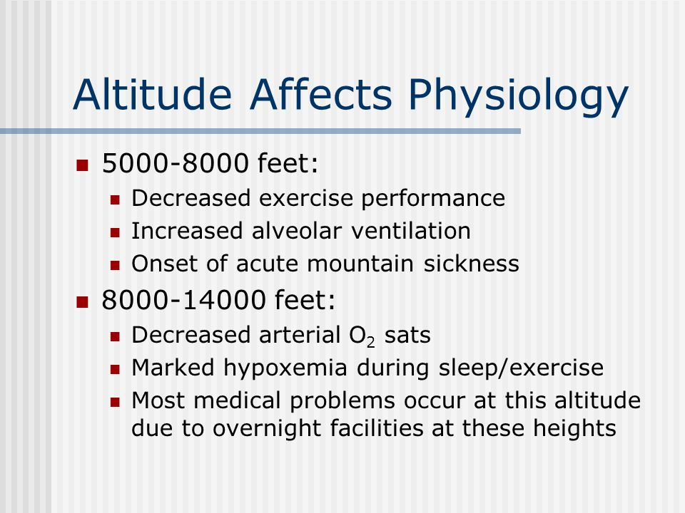 Altitude Affects Physiology 5000-8000 feet: Decreased exercise performance Increased alveolar ventilation Onset of acute mountain sickness 8000-14000