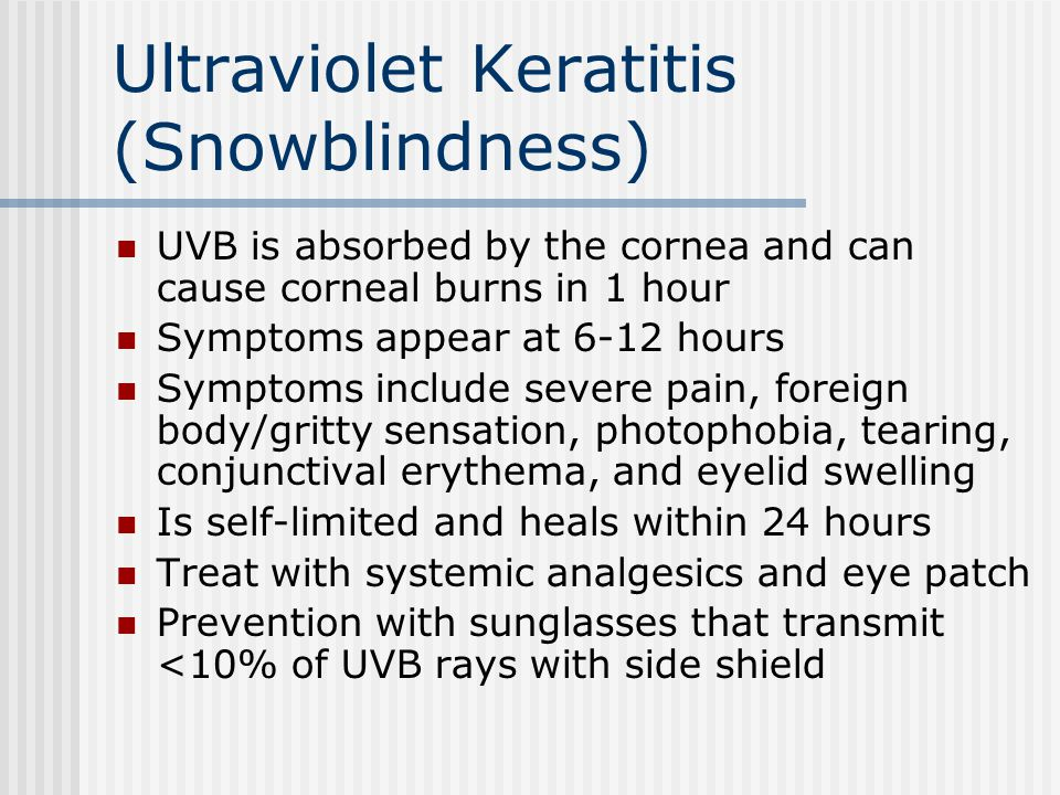 Ultraviolet Keratitis (Snowblindness) UVB is absorbed by the cornea and can cause corneal burns in 1 hour Symptoms appear at 6-12 hours Symptoms inclu