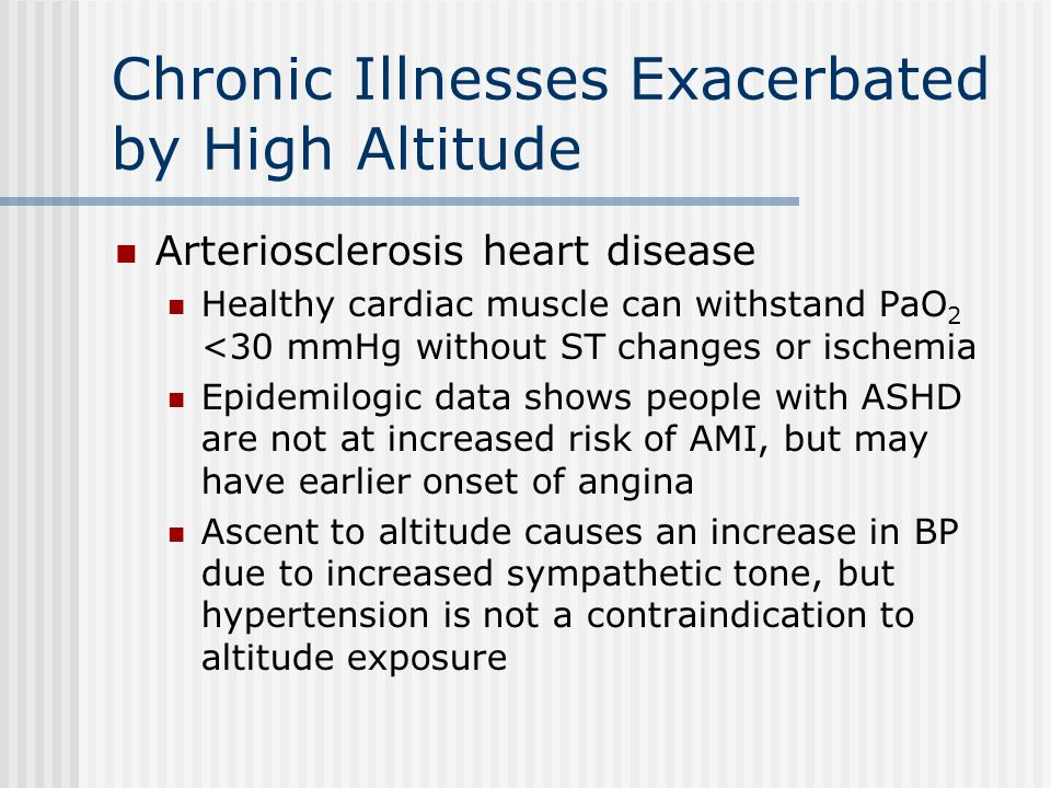 Chronic Illnesses Exacerbated by High Altitude Arteriosclerosis heart disease Healthy cardiac muscle can withstand PaO 2 <30 mmHg without ST changes o