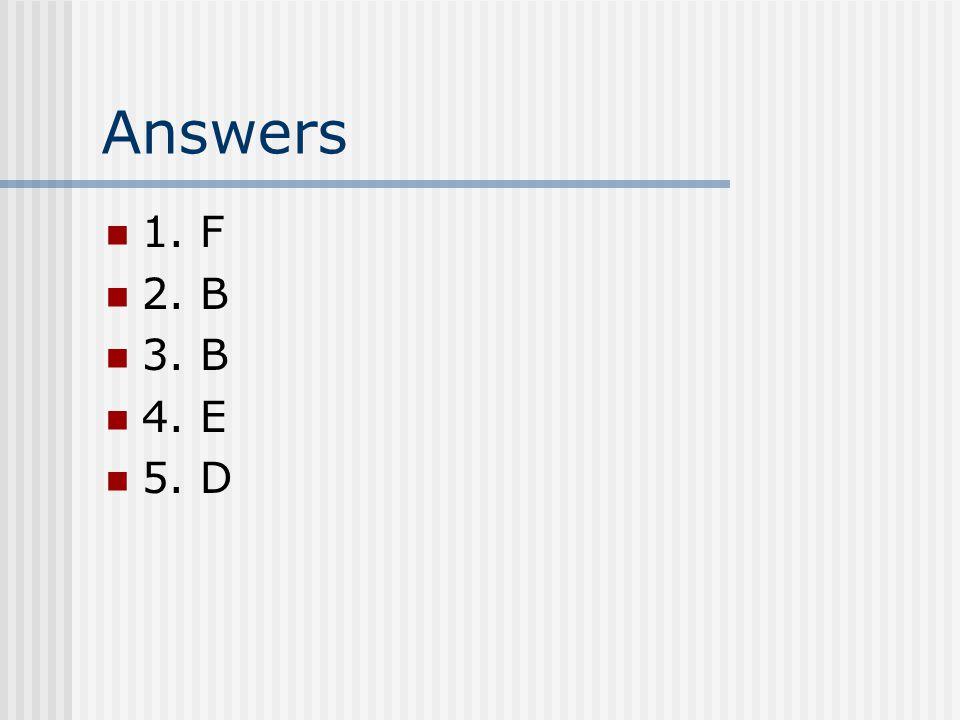 Answers 1. F 2. B 3. B 4. E 5. D