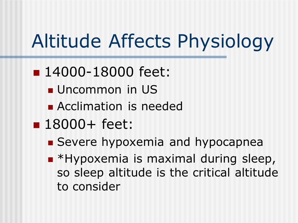 Altitude Affects Physiology 14000-18000 feet: Uncommon in US Acclimation is needed 18000+ feet: Severe hypoxemia and hypocapnea *Hypoxemia is maximal
