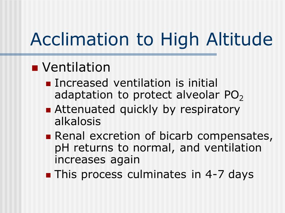 Acclimation to High Altitude Ventilation Increased ventilation is initial adaptation to protect alveolar PO 2 Attenuated quickly by respiratory alkalo