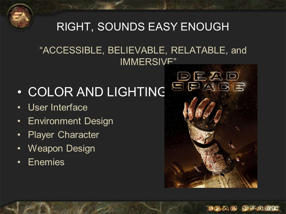 RIGHT, SOUNDS EASY ENOUGH ACCESSIBLE, BELIEVABLE, RELATABLE, and IMMERSIVE COLOR AND LIGHTING User Interface Environment Design Player Character Weapon Design Enemies