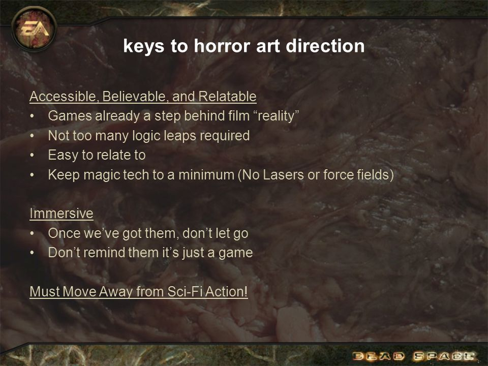 keys to horror art direction Accessible, Believable, and Relatable Games already a step behind film reality Not too many logic leaps required Easy to relate to Keep magic tech to a minimum (No Lasers or force fields) Immersive Once we've got them, don't let go Don't remind them it's just a game Must Move Away from Sci-Fi Action!