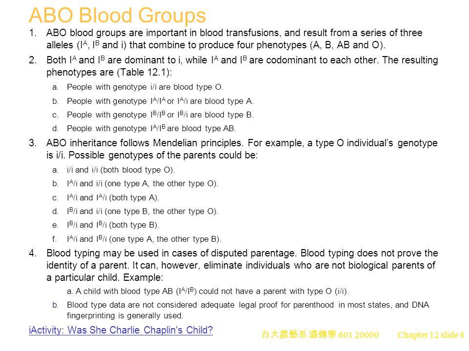 台大農藝系 遺傳學 601 20000 Chapter 12 slide 4 ABO Blood Groups 1.ABO blood groups are important in blood transfusions, and result from a series of three alleles (I A, I B and i) that combine to produce four phenotypes (A, B, AB and O).