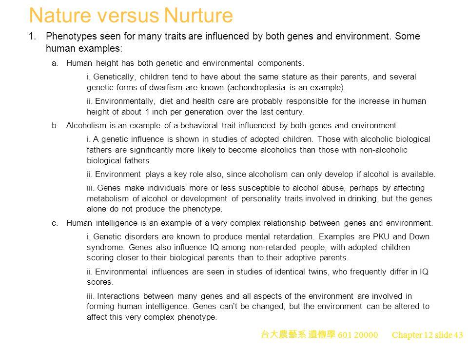台大農藝系 遺傳學 601 20000 Chapter 12 slide 43 Nature versus Nurture 1.Phenotypes seen for many traits are influenced by both genes and environment.