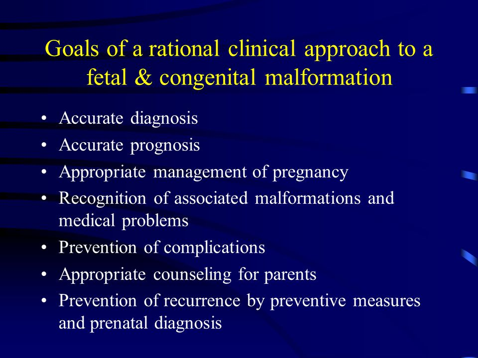 Goals of a rational clinical approach to a fetal & congenital malformation Accurate diagnosis Accurate prognosis Appropriate management of pregnancy Recognition of associated malformations and medical problems Prevention of complications Appropriate counseling for parents Prevention of recurrence by preventive measures and prenatal diagnosis