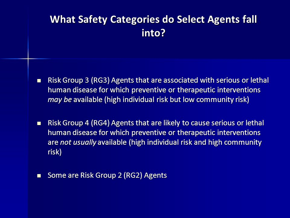 Risk Group 3 (RG3) Agents that are associated with serious or lethal human disease for which preventive or therapeutic interventions may be available (high individual risk but low community risk) Risk Group 3 (RG3) Agents that are associated with serious or lethal human disease for which preventive or therapeutic interventions may be available (high individual risk but low community risk) Risk Group 4 (RG4) Agents that are likely to cause serious or lethal human disease for which preventive or therapeutic interventions are not usually available (high individual risk and high community risk) Risk Group 4 (RG4) Agents that are likely to cause serious or lethal human disease for which preventive or therapeutic interventions are not usually available (high individual risk and high community risk) Some are Risk Group 2 (RG2) Agents Some are Risk Group 2 (RG2) Agents