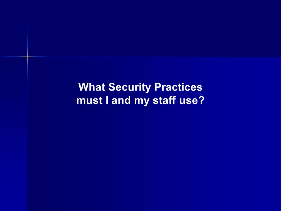 What Security Practices must I and my staff use