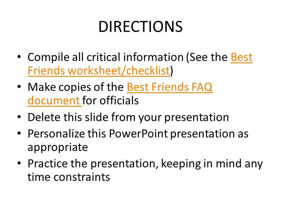 DIRECTIONS Compile all critical information (See the Best Friends worksheet/checklist)Best Friends worksheet/checklist Make copies of the Best Friends FAQ document for officialsBest Friends FAQ document Delete this slide from your presentation Personalize this PowerPoint presentation as appropriate Practice the presentation, keeping in mind any time constraints