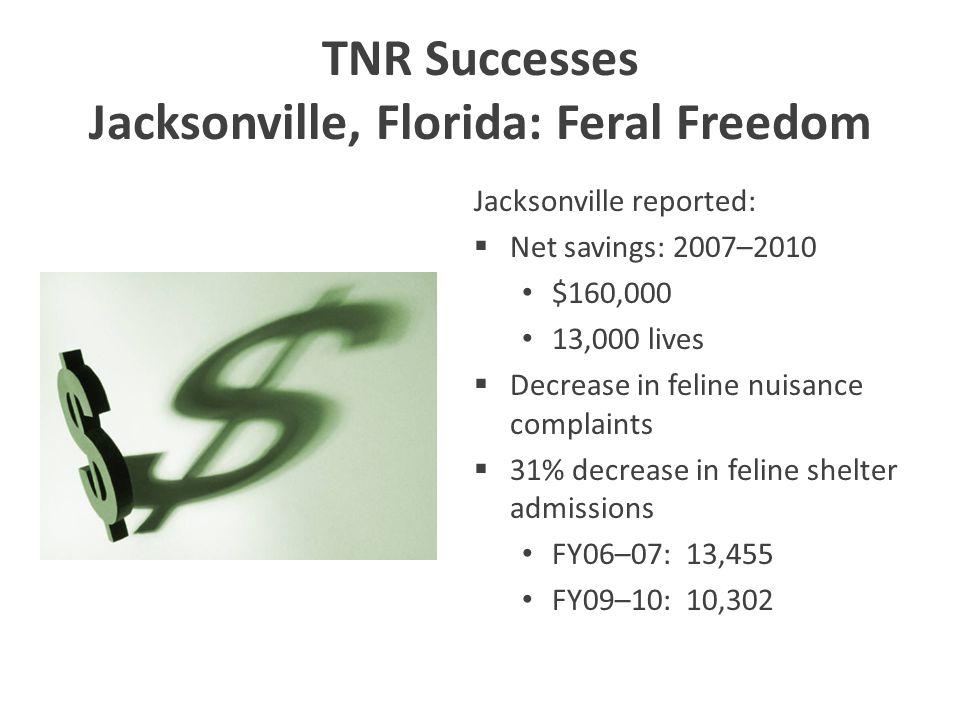 TNR Successes Jacksonville, Florida: Feral Freedom Jacksonville reported:  Net savings: 2007–2010 $160,000 13,000 lives  Decrease in feline nuisance complaints  31% decrease in feline shelter admissions FY06–07: 13,455 FY09–10: 10,302