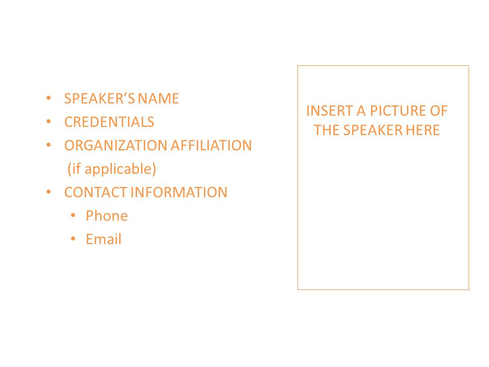 SPEAKER'S NAME CREDENTIALS ORGANIZATION AFFILIATION (if applicable) CONTACT INFORMATION Phone Email INSERT A PICTURE OF THE SPEAKER HERE