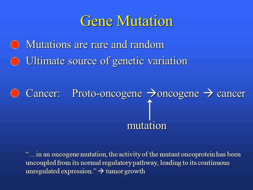 Gene Mutation Mutations are rare and random Ultimate source of genetic variation Cancer: Proto-oncogene  oncogene  cancer mutation mutation …in an oncogene mutation, the activity of the mutant oncoprotein has been uncoupled from its normal regulatory pathway, leading to its continuous unregulated expression.  tumor growth