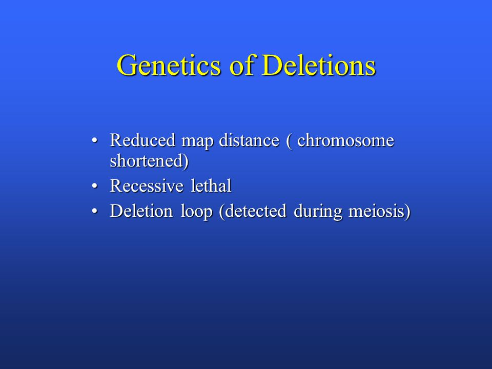 Genetics of Deletions Reduced map distance ( chromosome shortened)Reduced map distance ( chromosome shortened) Recessive lethalRecessive lethal Deletion loop (detected during meiosis)Deletion loop (detected during meiosis)