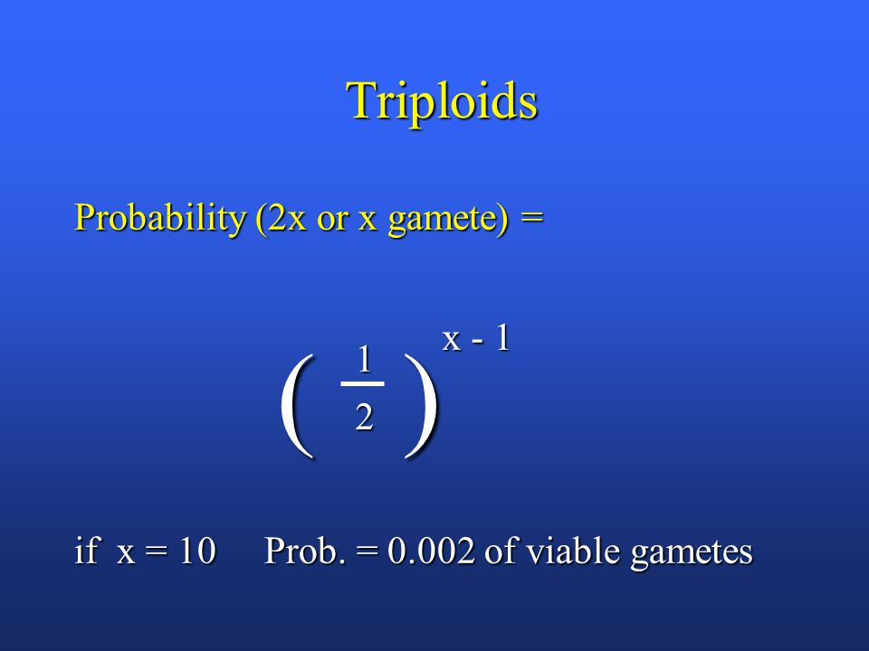 Triploids Probability (2x or x gamete) = ( ) ( ) if x = 10 Prob.