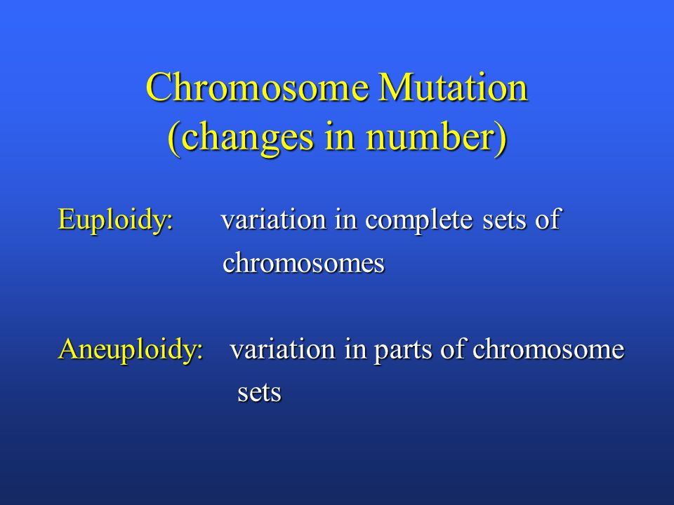 Chromosome Mutation (changes in number) Euploidy: variation in complete sets of chromosomes chromosomes Aneuploidy: variation in parts of chromosome sets sets
