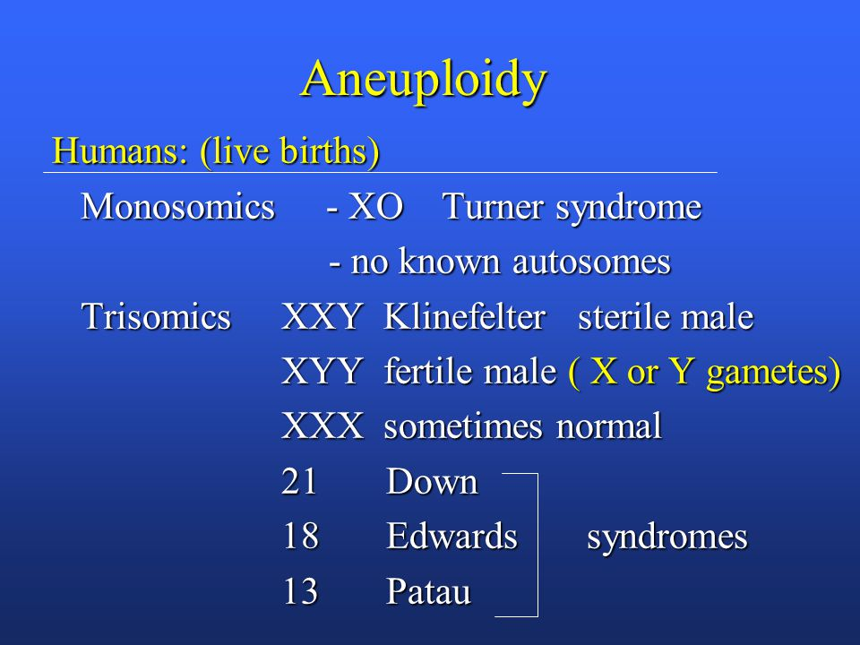 Aneuploidy Humans: (live births) Monosomics - XO Turner syndrome Monosomics - XO Turner syndrome - no known autosomes - no known autosomes Trisomics XXY Klinefelter sterile male Trisomics XXY Klinefelter sterile male XYY fertile male ( X or Y gametes) XYY fertile male ( X or Y gametes) XXX sometimes normal XXX sometimes normal 21 Down 21 Down 18 Edwards syndromes 18 Edwards syndromes 13 Patau 13 Patau