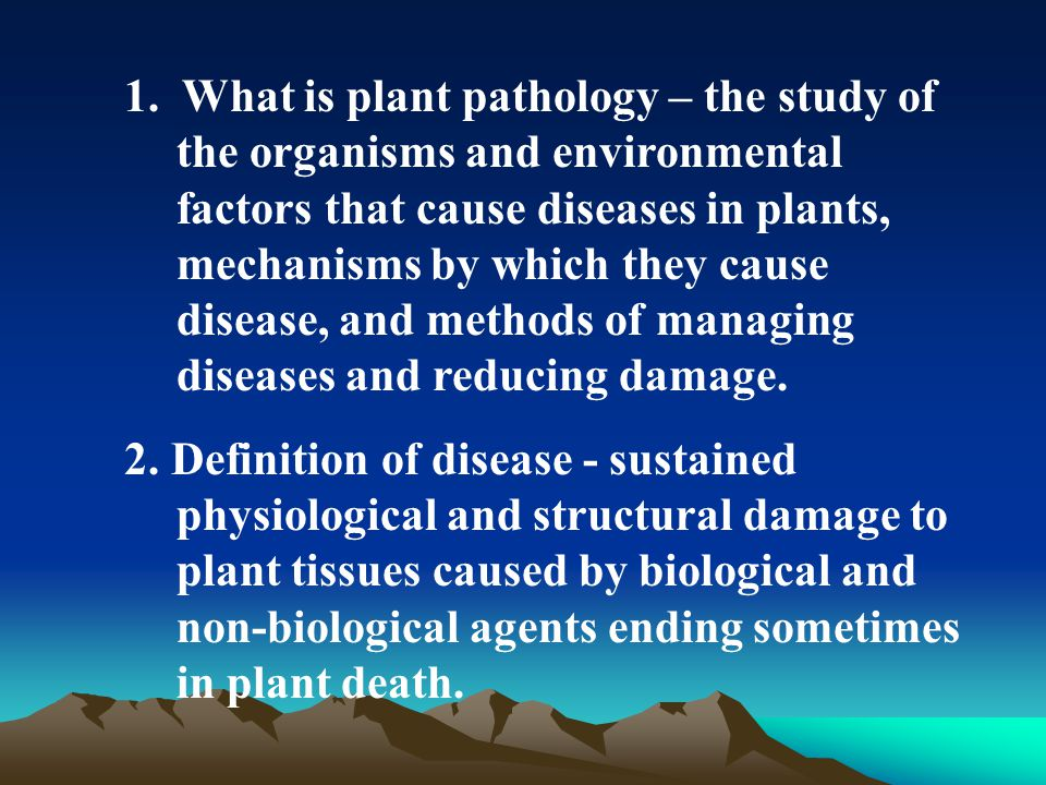 1. What is plant pathology – the study of the organisms and environmental factors that cause diseases in plants, mechanisms by which they cause diseas