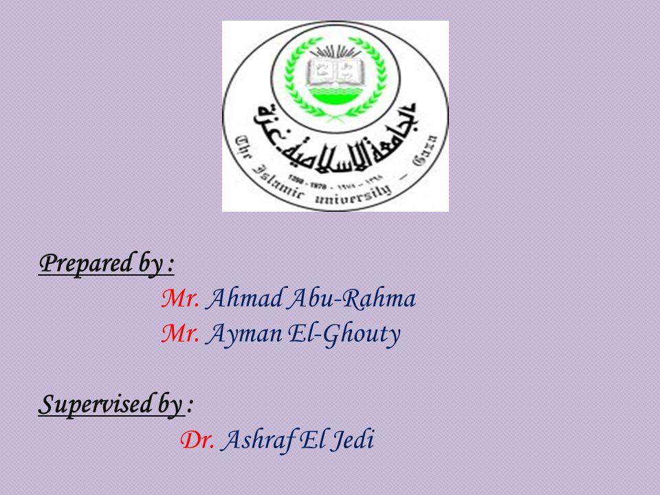 Prepared by : Mr. Ahmad Abu-Rahma Mr. Ayman El-Ghouty Supervised by : Dr. Ashraf El Jedi