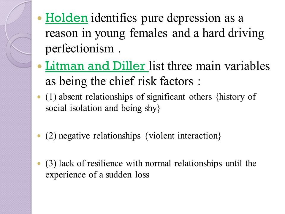 Holden identifies pure depression as a reason in young females and a hard driving perfectionism.
