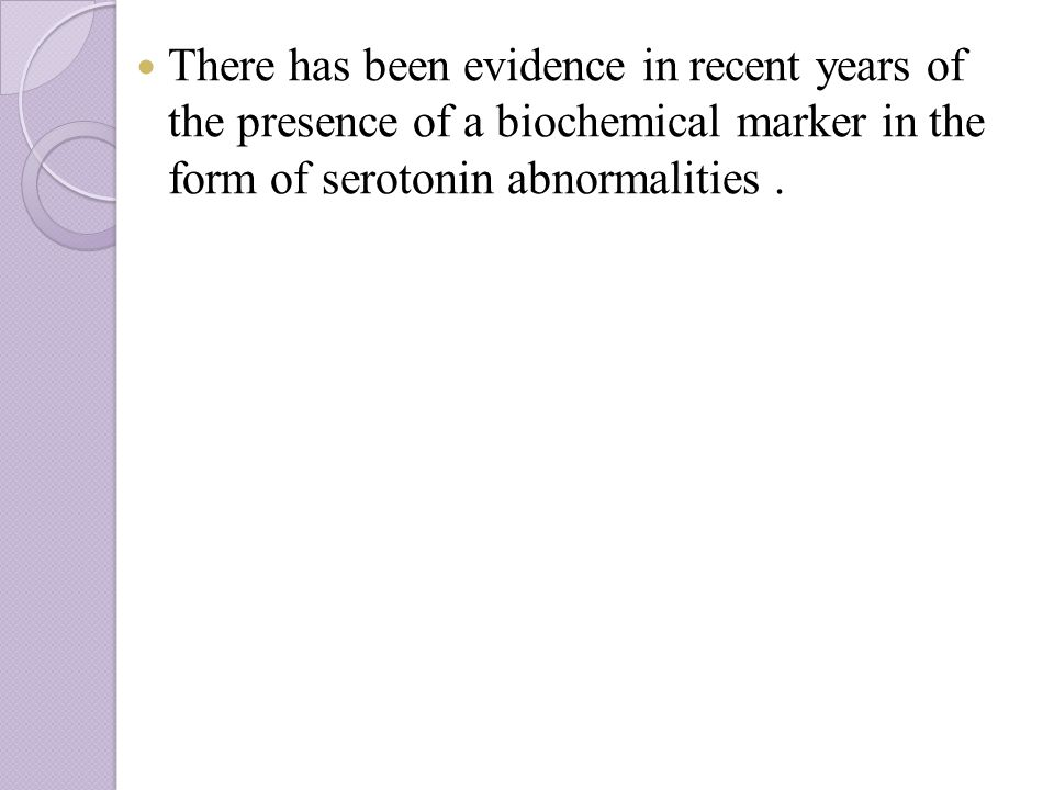 There has been evidence in recent years of the presence of a biochemical marker in the form of serotonin abnormalities.