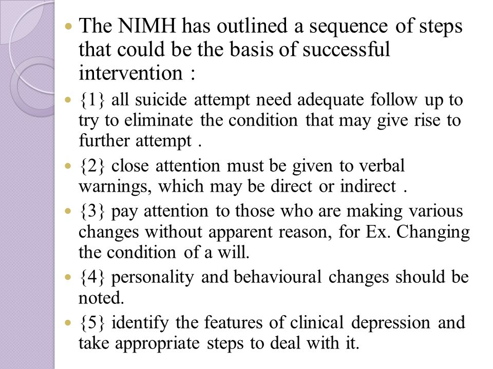 The NIMH has outlined a sequence of steps that could be the basis of successful intervention : {1} all suicide attempt need adequate follow up to try to eliminate the condition that may give rise to further attempt.