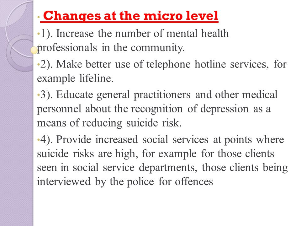 Changes at the micro level 1). Increase the number of mental health professionals in the community.