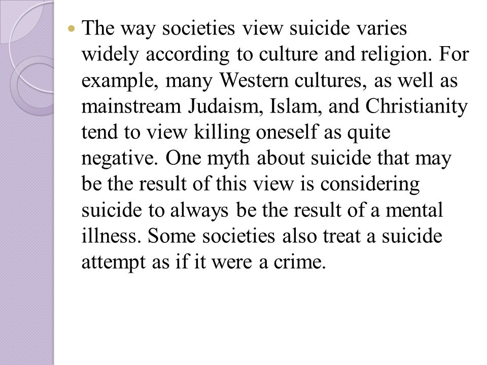 The way societies view suicide varies widely according to culture and religion.
