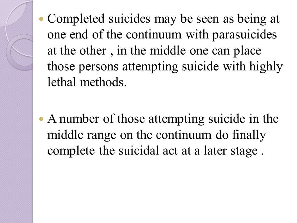 Completed suicides may be seen as being at one end of the continuum with parasuicides at the other, in the middle one can place those persons attempting suicide with highly lethal methods.