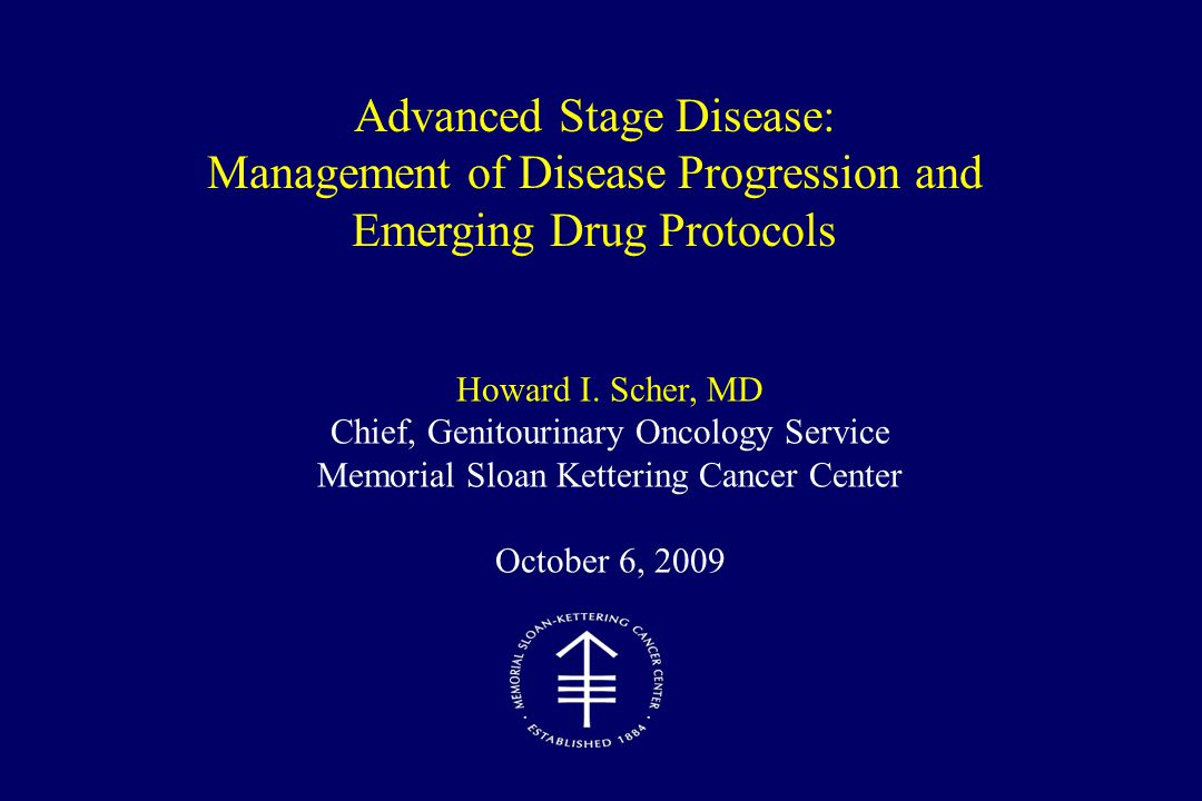 Howard I. Scher, MD Chief, Genitourinary Oncology Service Memorial Sloan Kettering Cancer Center October 6, 2009 Advanced Stage Disease: Management of