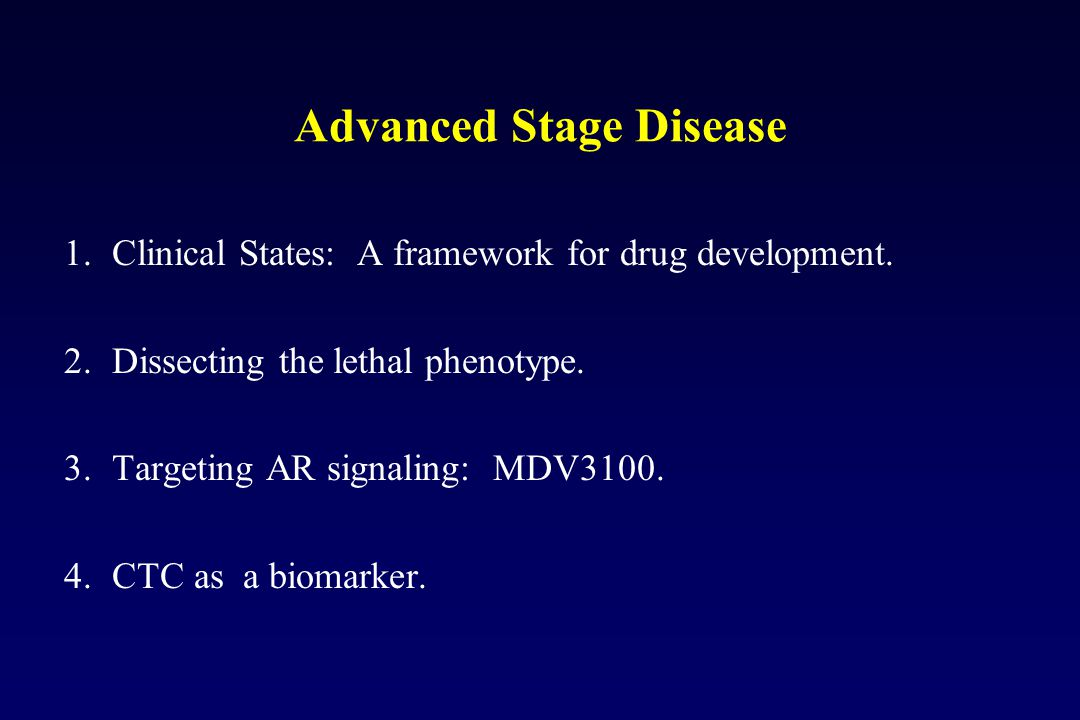 Advanced Stage Disease 1.Clinical States: A framework for drug development. 2.Dissecting the lethal phenotype. 3.Targeting AR signaling: MDV3100. 4.CT
