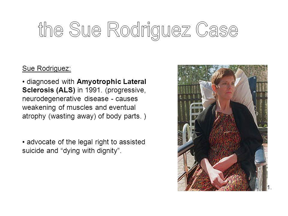 Sue Rodriguez: diagnosed with Amyotrophic Lateral Sclerosis (ALS) in 1991. (progressive, neurodegenerative disease - causes weakening of muscles and e