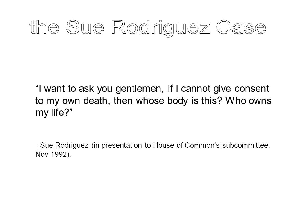 """I want to ask you gentlemen, if I cannot give consent to my own death, then whose body is this? Who owns my life?"" -Sue Rodriguez (in presentation to"
