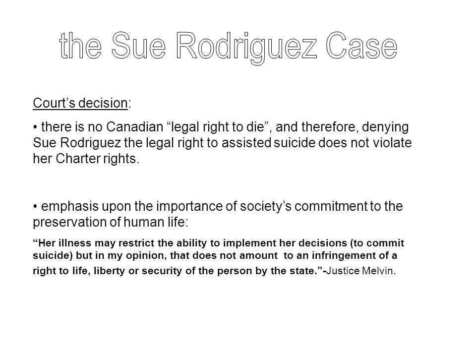 "Court's decision: there is no Canadian ""legal right to die"", and therefore, denying Sue Rodriguez the legal right to assisted suicide does not violate"