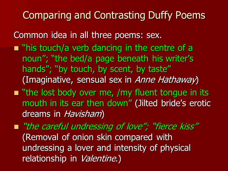 "Comparing and Contrasting Duffy Poems Common idea in all three poems: sex. ""his touch/a verb dancing in the centre of a noun""; ""the bed/a page beneath"