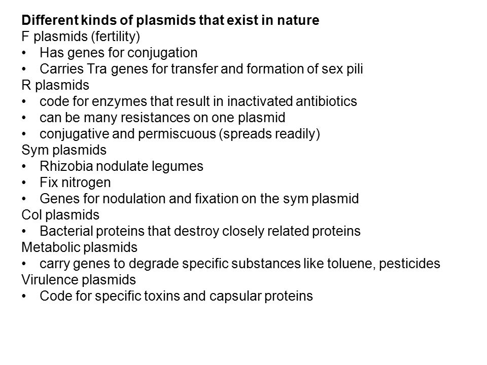 Different kinds of plasmids that exist in nature F plasmids (fertility) Has genes for conjugation Carries Tra genes for transfer and formation of sex pili R plasmids code for enzymes that result in inactivated antibiotics can be many resistances on one plasmid conjugative and permiscuous (spreads readily) Sym plasmids Rhizobia nodulate legumes Fix nitrogen Genes for nodulation and fixation on the sym plasmid Col plasmids Bacterial proteins that destroy closely related proteins Metabolic plasmids carry genes to degrade specific substances like toluene, pesticides Virulence plasmids Code for specific toxins and capsular proteins
