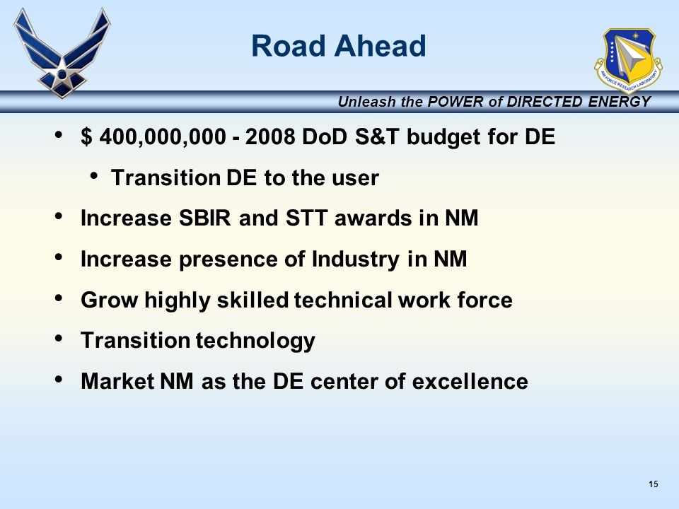 15 Unleash the POWER of DIRECTED ENERGY Road Ahead $ 400,000,000 - 2008 DoD S&T budget for DE Transition DE to the user Increase SBIR and STT awards i