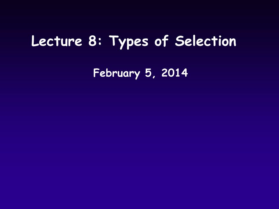 Lecture 8: Types of Selection February 5, 2014