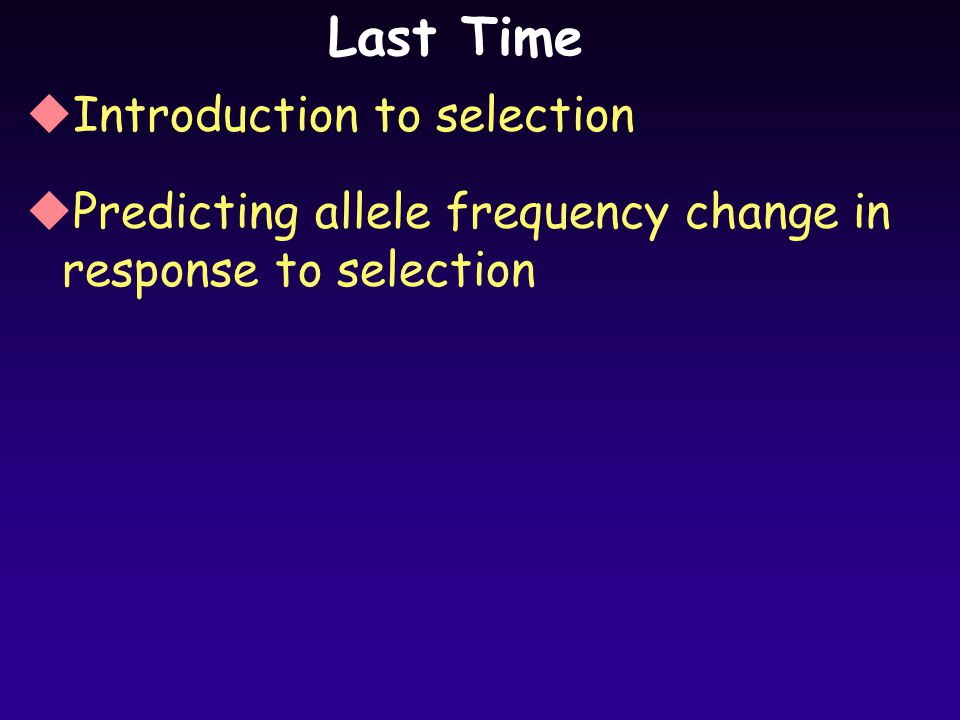 Last Time uIntroduction to selection uPredicting allele frequency change in response to selection