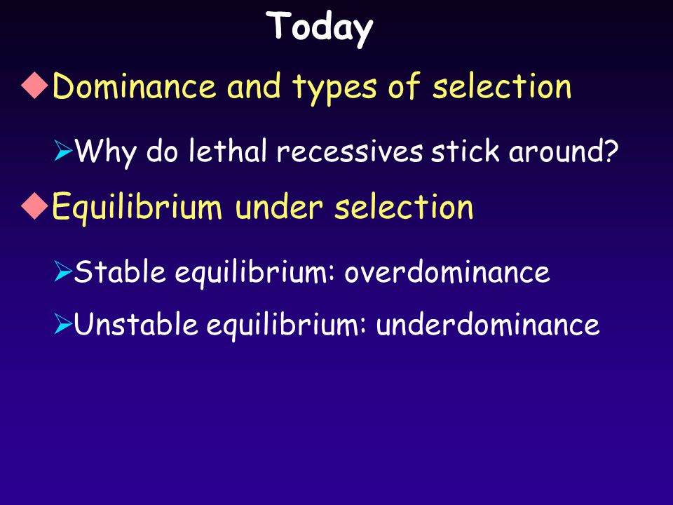 Today uDominance and types of selection  Why do lethal recessives stick around.