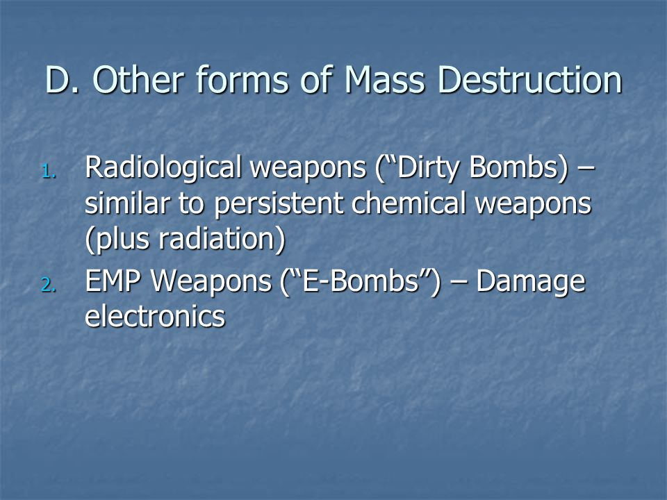 """D. Other forms of Mass Destruction 1. Radiological weapons (""""Dirty Bombs) – similar to persistent chemical weapons (plus radiation) 2. EMP Weapons (""""E"""
